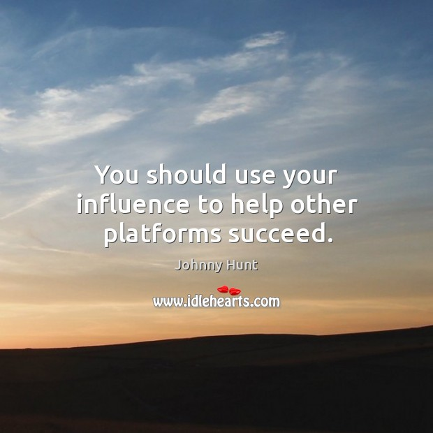 You should use your influence to help other platforms succeed. Image