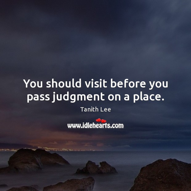 You should visit before you pass judgment on a place. Image