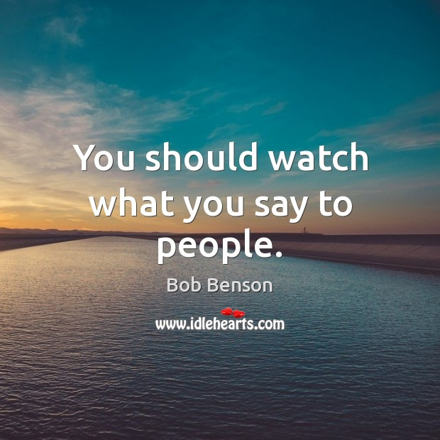 Image, You should watch what you say to people.