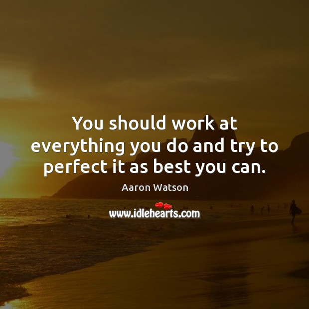 You should work at everything you do and try to perfect it as best you can. Image