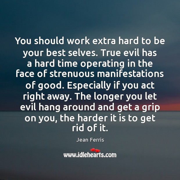 You should work extra hard to be your best selves. True evil Image