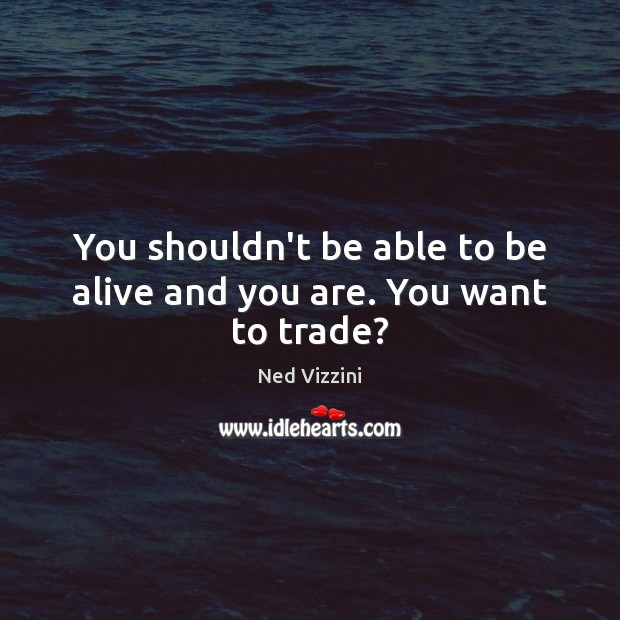 You shouldn't be able to be alive and you are. You want to trade? Image