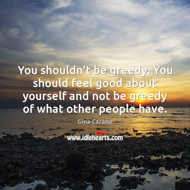 You shouldn't be greedy. You should feel good about yourself and not Image