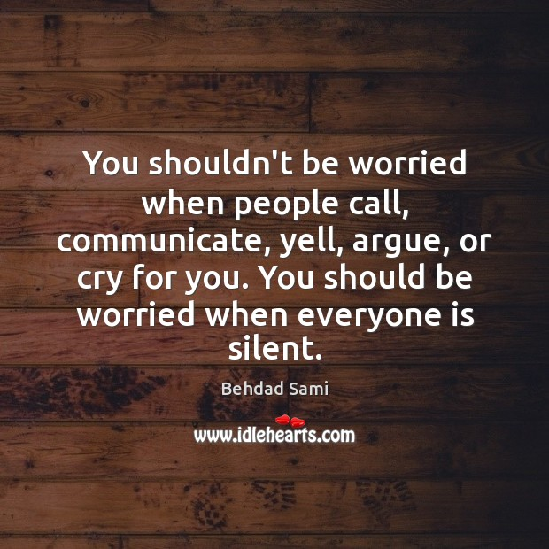 You shouldn't be worried when people call, communicate, yell, argue, or cry Communication Quotes Image