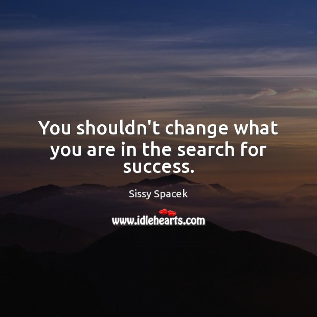 You shouldn't change what you are in the search for success. Sissy Spacek Picture Quote