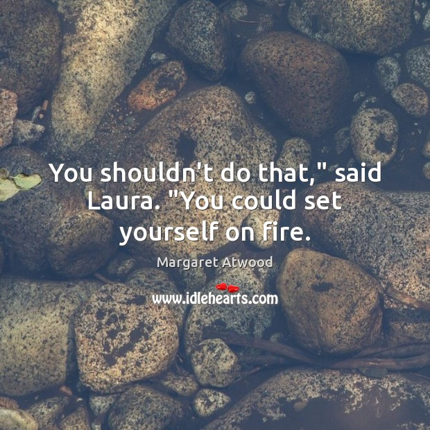 "You shouldn't do that,"" said Laura. ""You could set yourself on fire. Margaret Atwood Picture Quote"