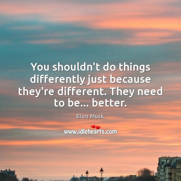 You shouldn't do things differently just because they're different. They need to Elon Musk Picture Quote
