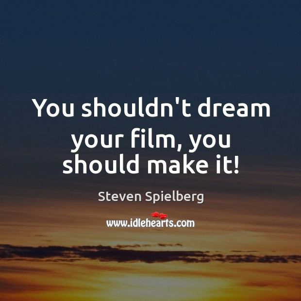 You shouldn't dream your film, you should make it! Image