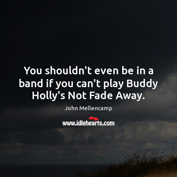 You shouldn't even be in a band if you can't play Buddy Holly's Not Fade Away. John Mellencamp Picture Quote