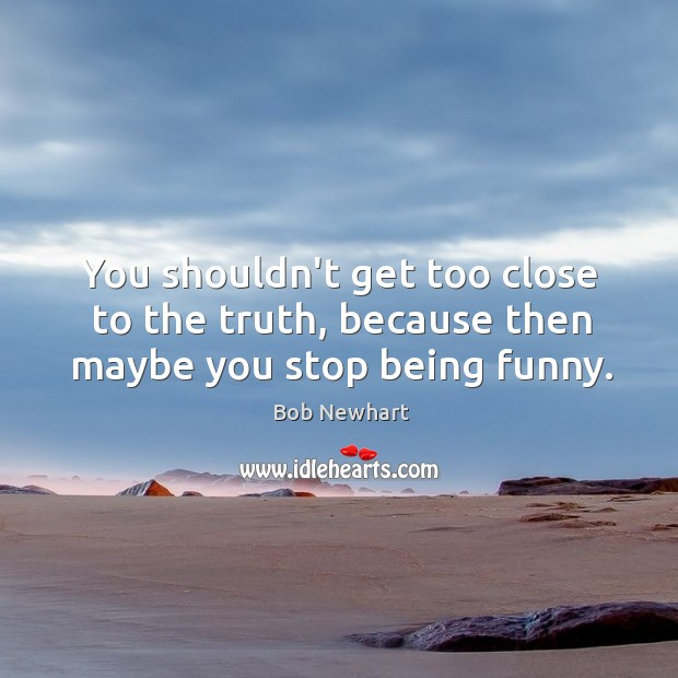 You shouldn't get too close to the truth, because then maybe you stop being funny. Bob Newhart Picture Quote
