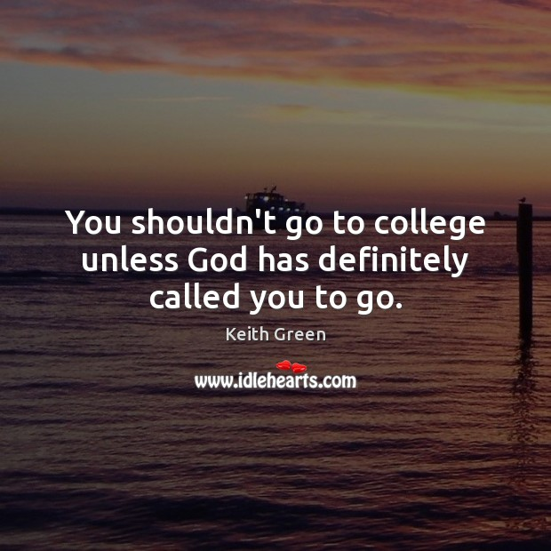 You shouldn't go to college unless God has definitely called you to go. Image