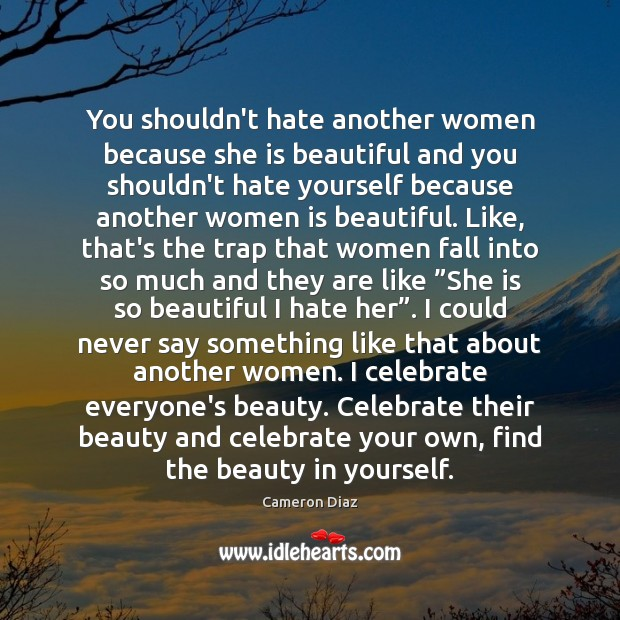 You shouldn't hate another women because she is beautiful and you shouldn't Image