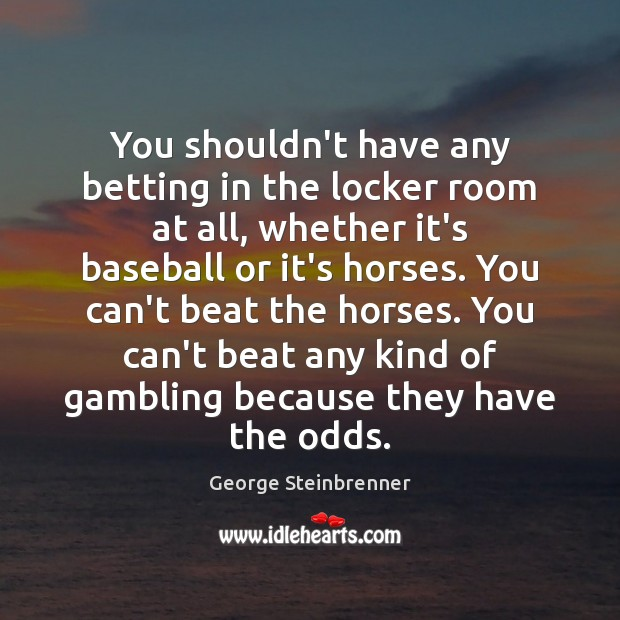 You shouldn't have any betting in the locker room at all, whether George Steinbrenner Picture Quote