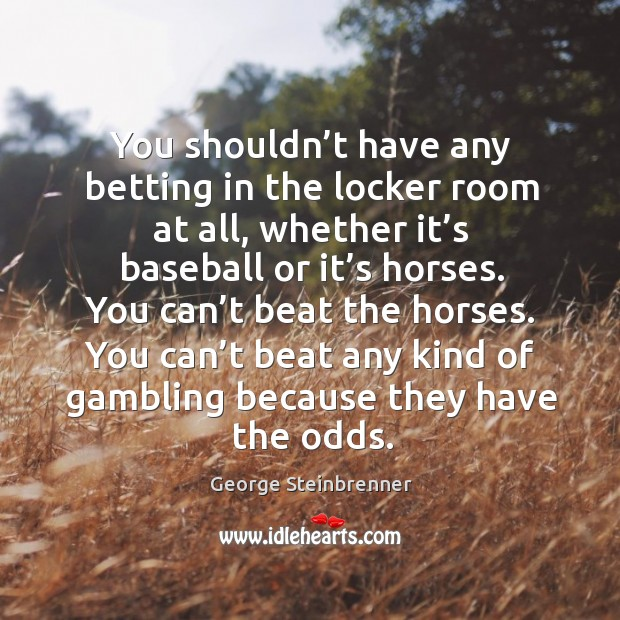 You shouldn't have any betting in the locker room at all, whether it's baseball or it's horses. George Steinbrenner Picture Quote