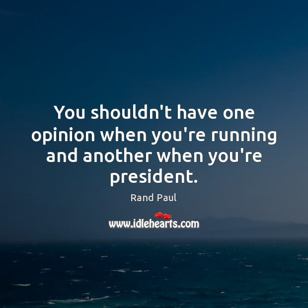 You shouldn't have one opinion when you're running and another when you're president. Rand Paul Picture Quote