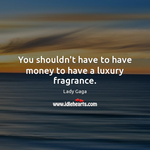 You shouldn't have to have money to have a luxury fragrance. Lady Gaga Picture Quote