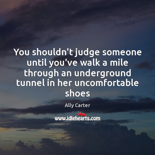 Image, You shouldn't judge someone until you've walk a mile through an underground