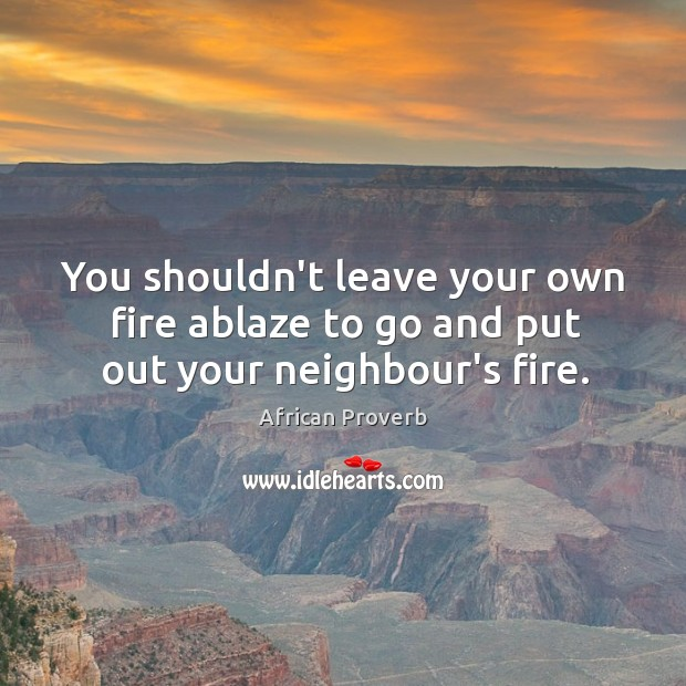 Image, You shouldn't leave your own fire ablaze to go and put out your neighbour's fire.