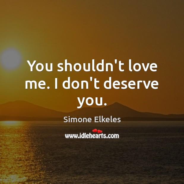 Image, You shouldn't love me. I don't deserve you.