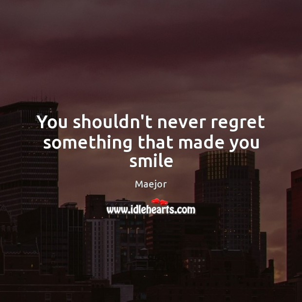 You shouldn't never regret something that made you smile Never Regret Quotes Image