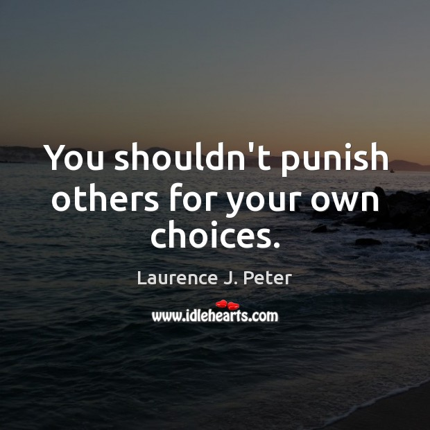 You shouldn't punish others for your own choices. Laurence J. Peter Picture Quote