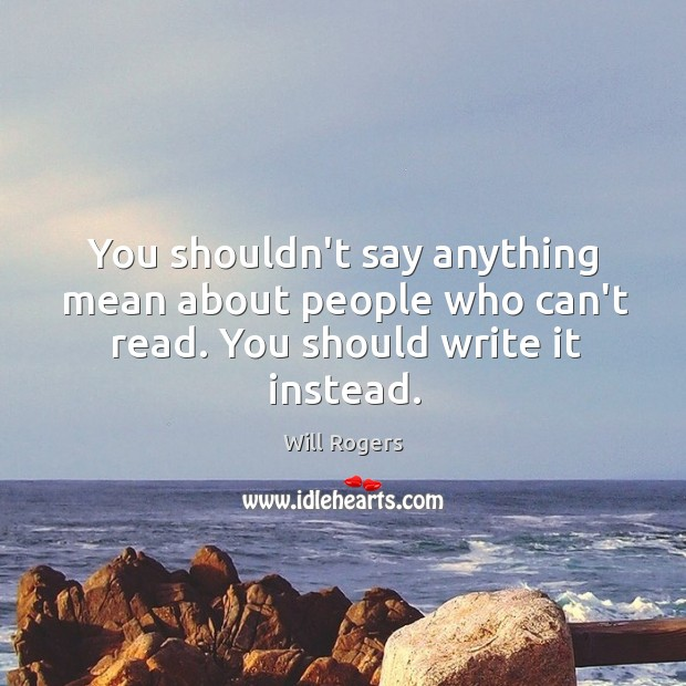 You shouldn't say anything mean about people who can't read. You should write it instead. Image