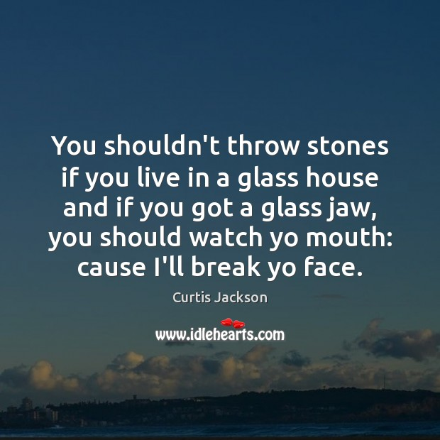 You shouldn't throw stones if you live in a glass house and Curtis Jackson Picture Quote
