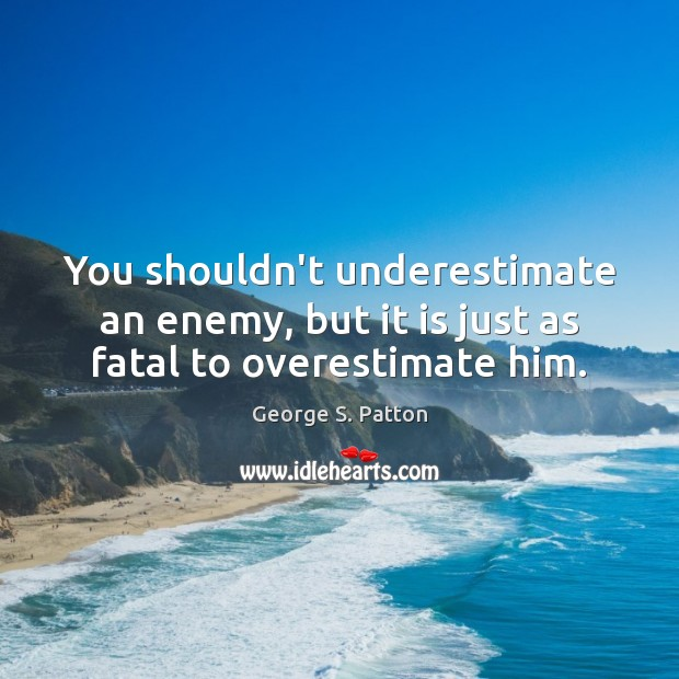 You shouldn't underestimate an enemy, but it is just as fatal to overestimate him. Underestimate Quotes Image