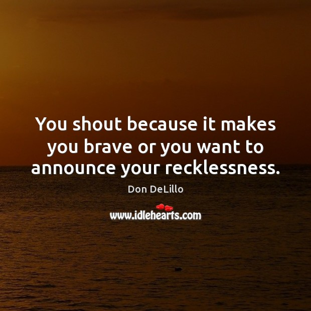 You shout because it makes you brave or you want to announce your recklessness. Don DeLillo Picture Quote