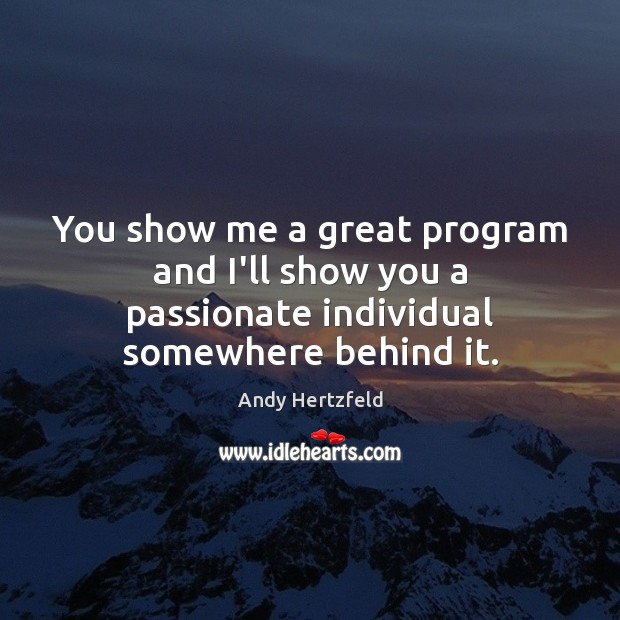 Image, You show me a great program and I'll show you a passionate individual somewhere behind it.