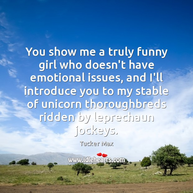 You show me a truly funny girl who doesn't have emotional issues, Tucker Max Picture Quote
