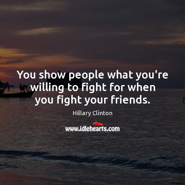 You show people what you're willing to fight for when you fight your friends. Image