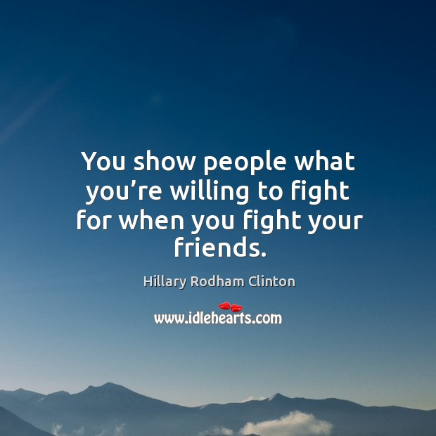 You show people what you're willing to fight for when you fight your friends. Hillary Rodham Clinton Picture Quote