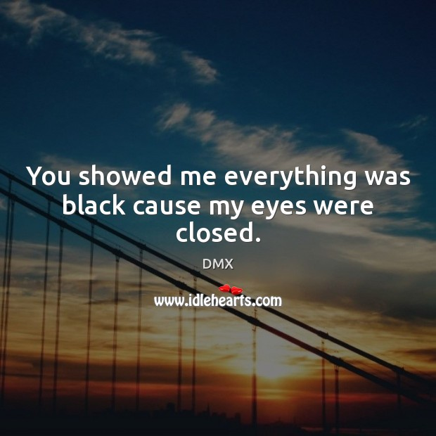 You showed me everything was black cause my eyes were closed. DMX Picture Quote