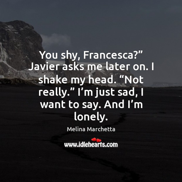 "You shy, Francesca?"" Javier asks me later on. I shake my head. "" Melina Marchetta Picture Quote"
