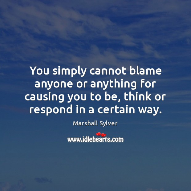 You simply cannot blame anyone or anything for causing you to be, Marshall Sylver Picture Quote
