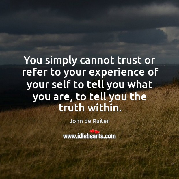 You simply cannot trust or refer to your experience of your self Image