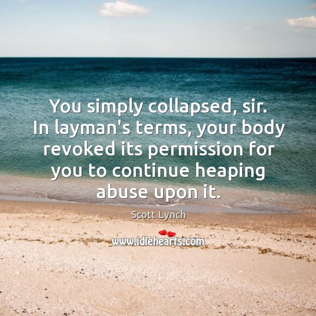 You simply collapsed, sir. In layman's terms, your body revoked its permission Scott Lynch Picture Quote