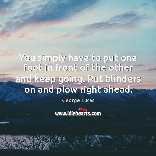Image, You simply have to put one foot in front of the other and keep going. Put blinders on and plow right ahead.