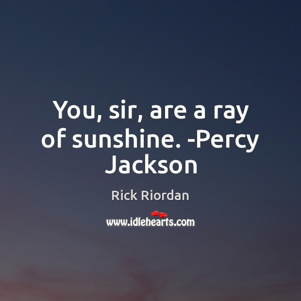 You, sir, are a ray of sunshine. -Percy Jackson Image
