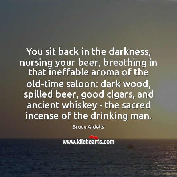 Image, You sit back in the darkness, nursing your beer, breathing in that