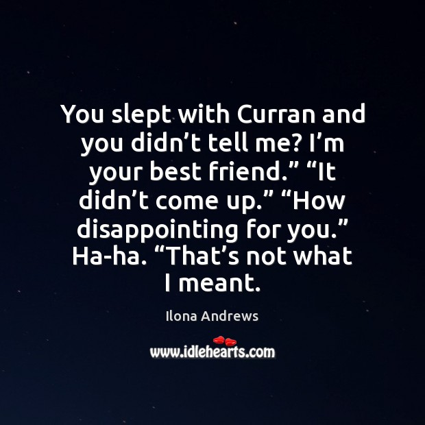 You slept with Curran and you didn't tell me? I'm Ilona Andrews Picture Quote