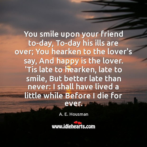 You smile upon your friend to-day, To-day his ills are over; You Image