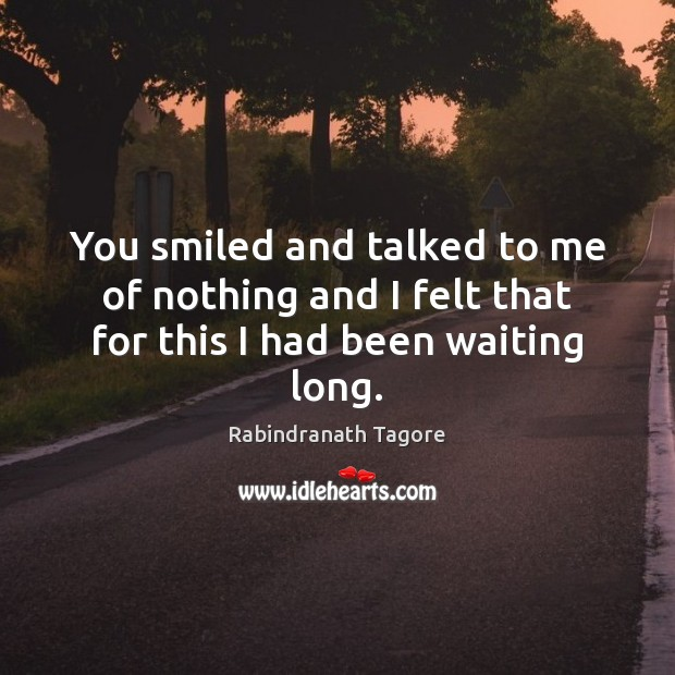 Image, You smiled and talked to me of nothing and I felt that for this I had been waiting long.