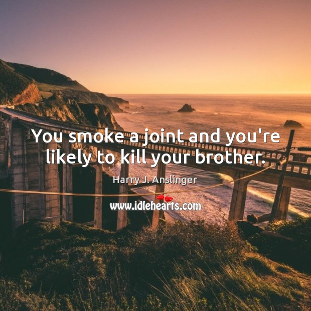 Image, You smoke a joint and you're likely to kill your brother.