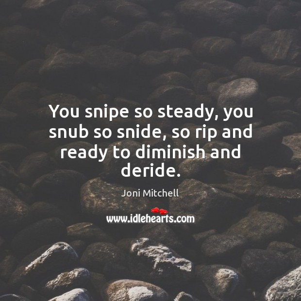 You snipe so steady, you snub so snide, so rip and ready to diminish and deride. Image