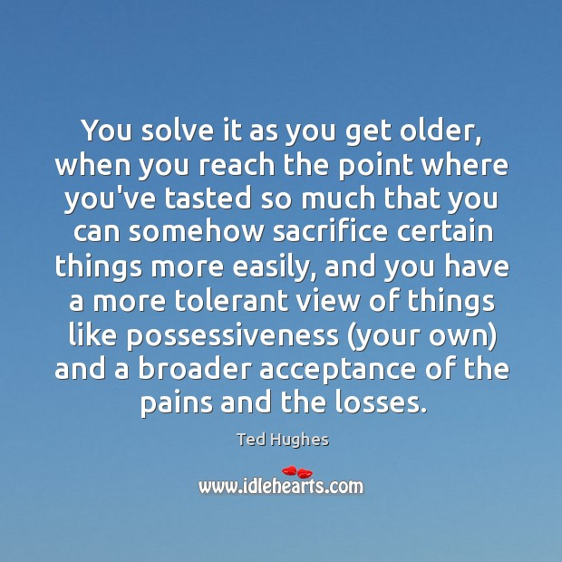 You solve it as you get older, when you reach the point Ted Hughes Picture Quote