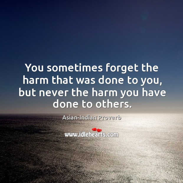 You sometimes forget the harm that was done to you, but never the harm you have done to others. Asian-Indian Proverbs Image