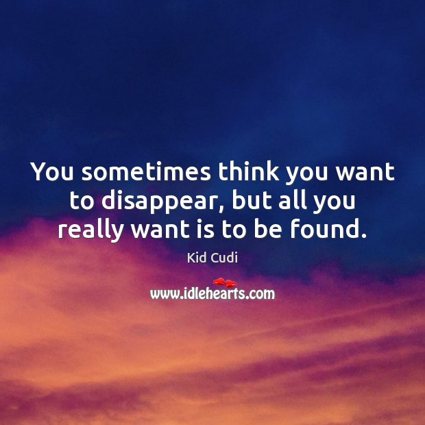 You sometimes think you want to disappear, but all you really want is to be found. Kid Cudi Picture Quote