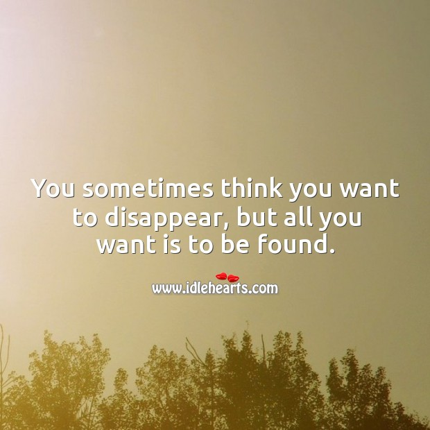 You sometimes think you want to disappear, but all you want is to be found. Image